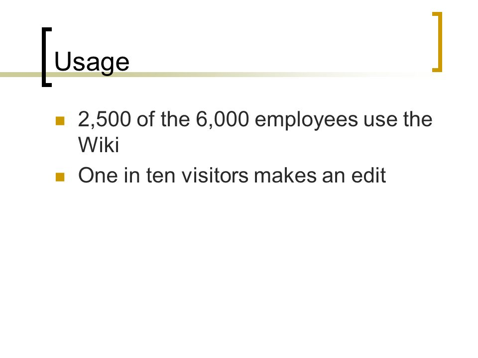 Usage 2,500 of the 6,000 employees use the Wiki One in ten visitors makes an edit