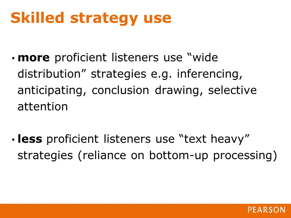 Skilled strategy use more proficient listeners use wide distribution strategies e.g. inferencing, anticipating, conclusion drawing, selective attentio