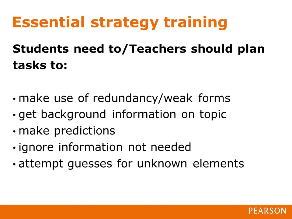 Essential strategy training Students need to/Teachers should plan tasks to: make use of redundancy/weak forms get background information on topic make