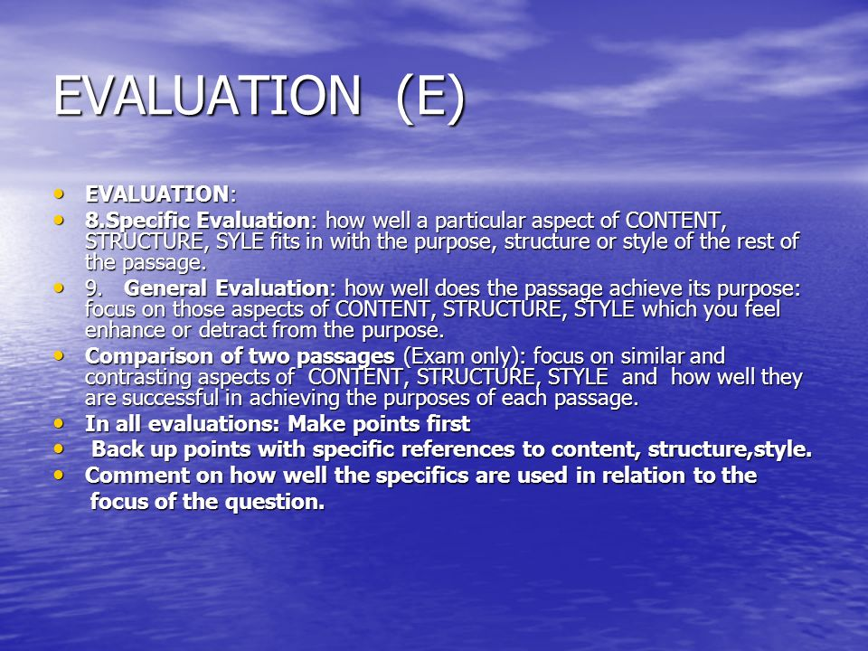 EVALUATION (E) EVALUATION: EVALUATION: 8.Specific Evaluation: how well a particular aspect of CONTENT, STRUCTURE, SYLE fits in with the purpose, struc