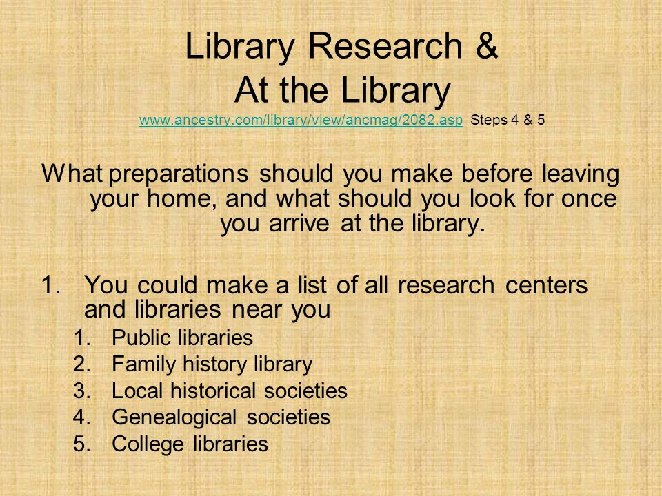 Federal Materials –Indexes to various census –Some libraries (larger ones) have the actual census films Computers –Collection of CDs for research (Ancestry.com) –Connected to the internet –At libraries the computer use time could be limited Above all remember to keep your research log up to date.