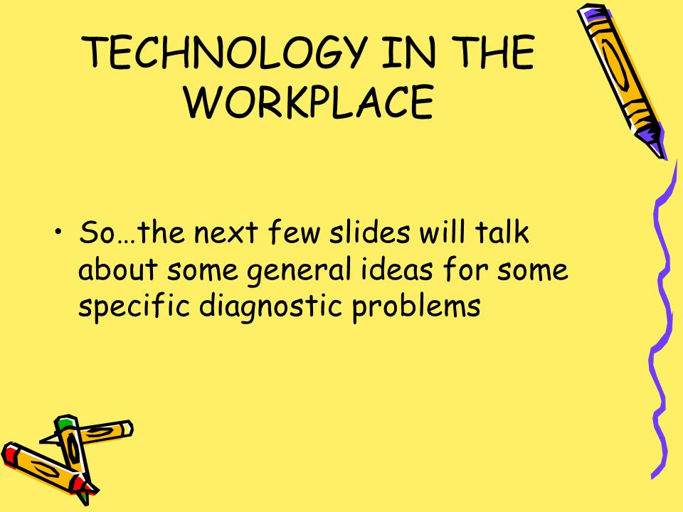 TECHNOLOGY IN THE WORKPLACE So…the next few slides will talk about some general ideas for some specific diagnostic problems