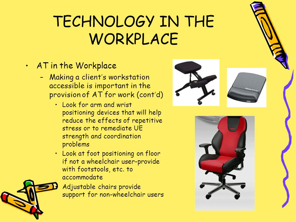 TECHNOLOGY IN THE WORKPLACE AT in the Workplace –Making a clients workstation accessible is important in the provision of AT for work (contd) Look for arm and wrist positioning devices that will help reduce the effects of repetitive stress or to remediate UE strength and coordination problems Look at foot positioning on floor if not a wheelchair user-provide with footstools, etc.