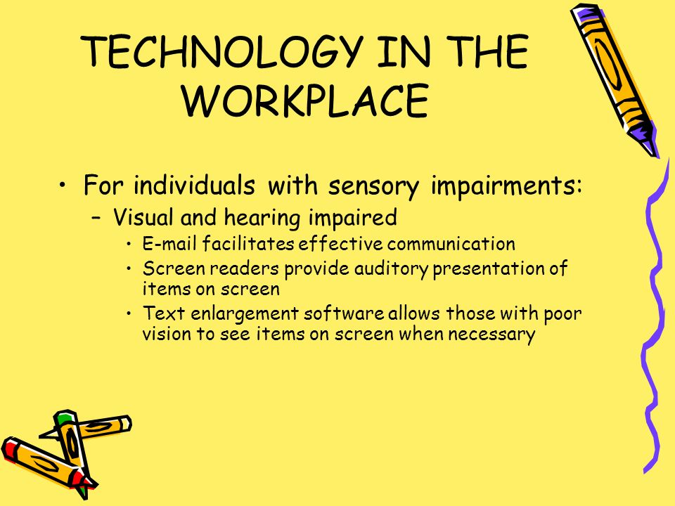 TECHNOLOGY IN THE WORKPLACE For individuals with sensory impairments: –Visual and hearing impaired  facilitates effective communication Screen readers provide auditory presentation of items on screen Text enlargement software allows those with poor vision to see items on screen when necessary