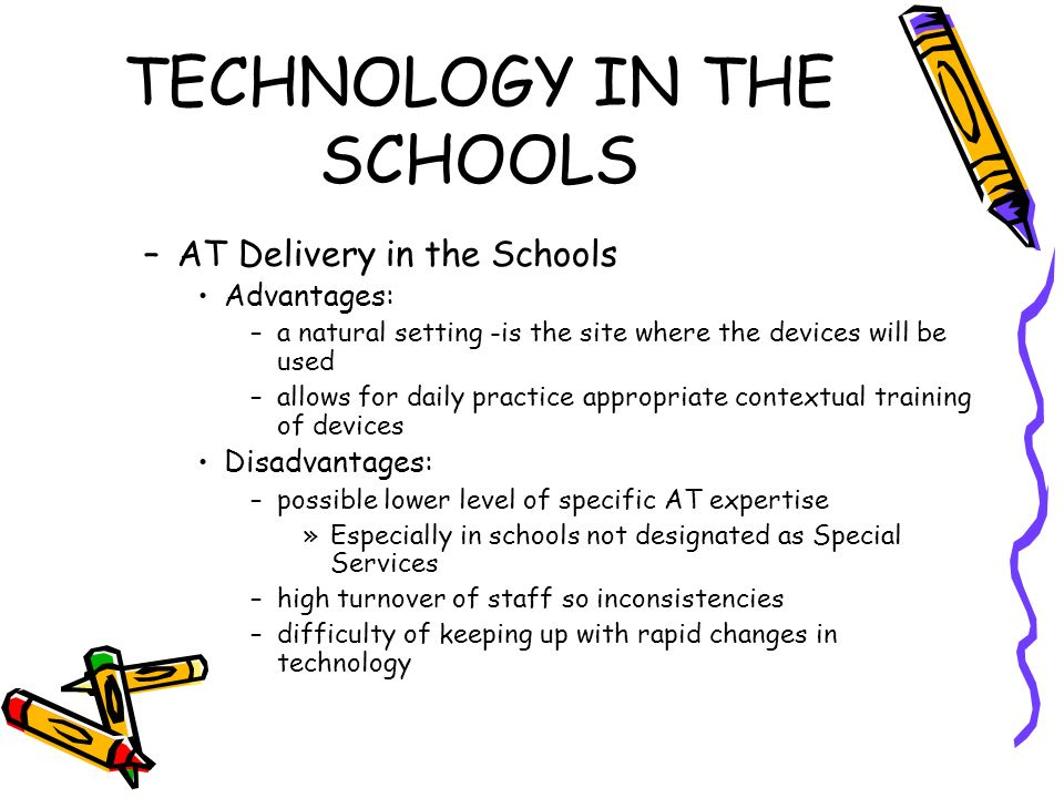TECHNOLOGY IN THE SCHOOLS –AT Delivery in the Schools Advantages: –a natural setting -is the site where the devices will be used –allows for daily practice appropriate contextual training of devices Disadvantages: –possible lower level of specific AT expertise »Especially in schools not designated as Special Services –high turnover of staff so inconsistencies –difficulty of keeping up with rapid changes in technology