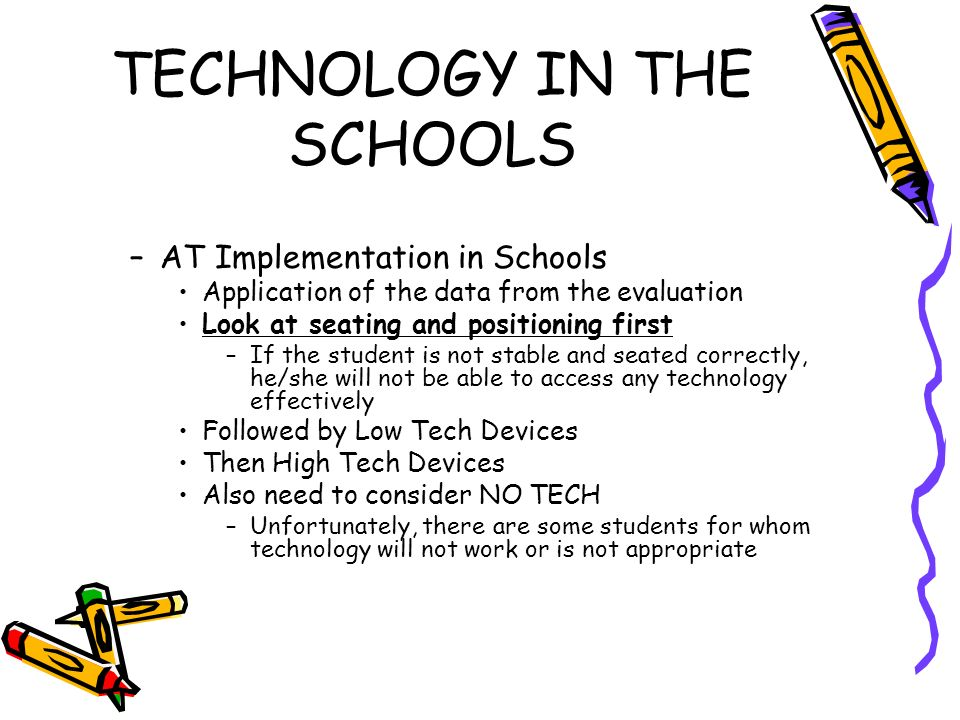 TECHNOLOGY IN THE SCHOOLS –AT Implementation in Schools Application of the data from the evaluation Look at seating and positioning first –If the student is not stable and seated correctly, he/she will not be able to access any technology effectively Followed by Low Tech Devices Then High Tech Devices Also need to consider NO TECH –Unfortunately, there are some students for whom technology will not work or is not appropriate