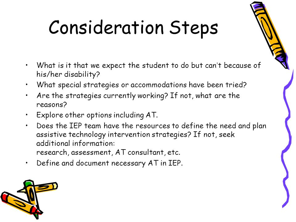 Consideration Steps What is it that we expect the student to do but cant because of his/her disability.