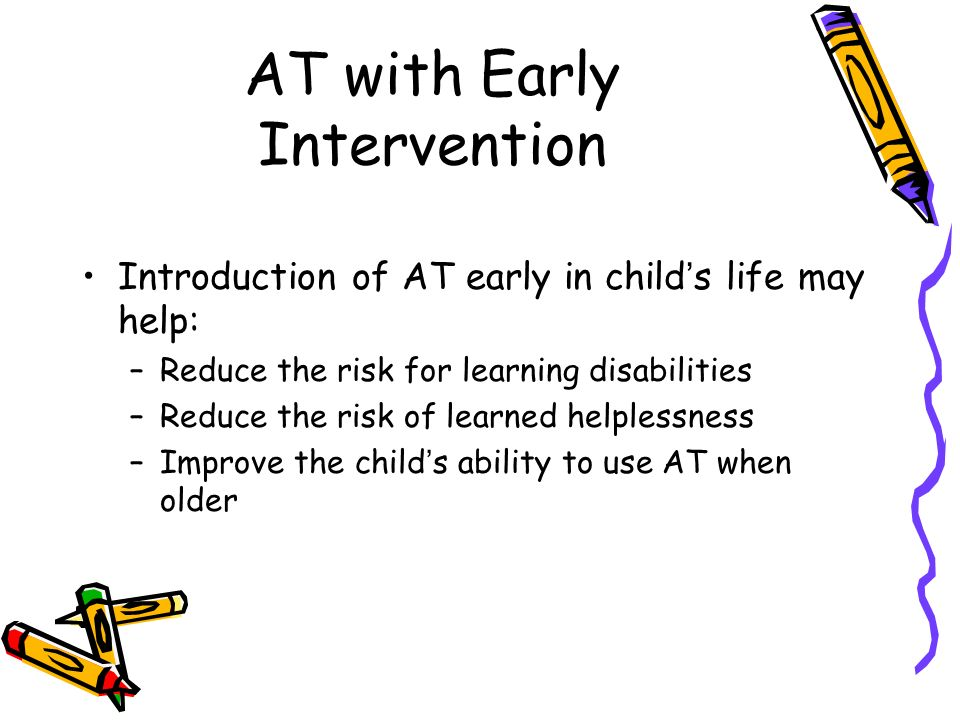 AT with Early Intervention Introduction of AT early in childs life may help: –Reduce the risk for learning disabilities –Reduce the risk of learned helplessness –Improve the childs ability to use AT when older