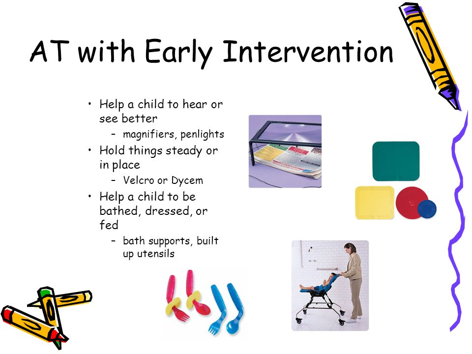 AT with Early Intervention Help a child to hear or see better –magnifiers, penlights Hold things steady or in place –Velcro or Dycem Help a child to be bathed, dressed, or fed –bath supports, built up utensils