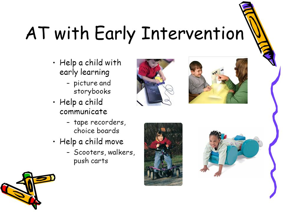 AT with Early Intervention Help a child with early learning –picture and storybooks Help a child communicate –tape recorders, choice boards Help a child move –Scooters, walkers, push carts