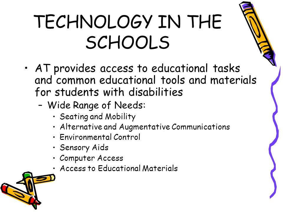 TECHNOLOGY IN THE SCHOOLS AT provides access to educational tasks and common educational tools and materials for students with disabilities –Wide Range of Needs: Seating and Mobility Alternative and Augmentative Communications Environmental Control Sensory Aids Computer Access Access to Educational Materials