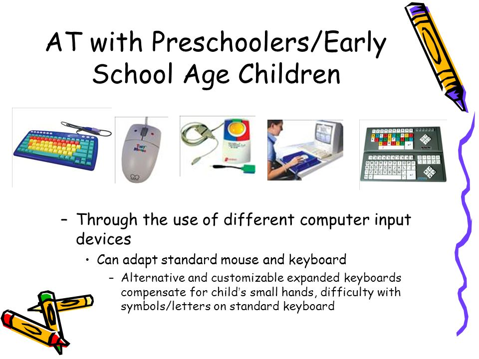 AT with Preschoolers/Early School Age Children –Through the use of different computer input devices Can adapt standard mouse and keyboard –Alternative and customizable expanded keyboards compensate for childs small hands, difficulty with symbols/letters on standard keyboard