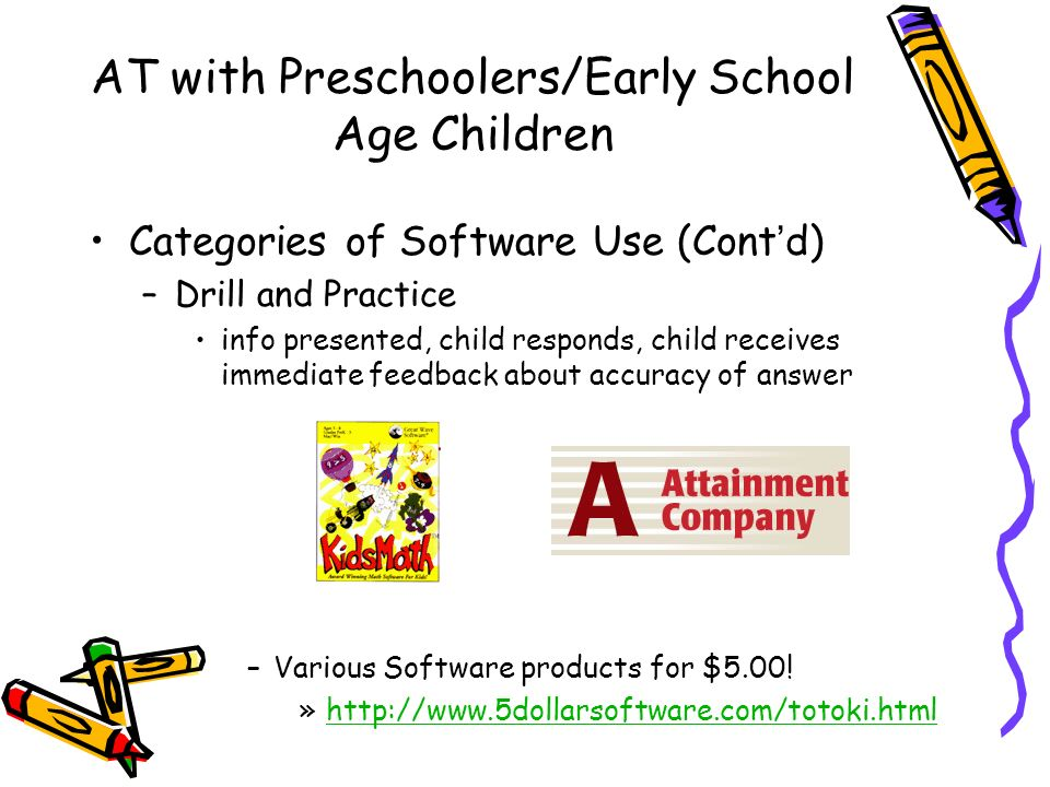 AT with Preschoolers/Early School Age Children Categories of Software Use (Contd) –Drill and Practice info presented, child responds, child receives immediate feedback about accuracy of answer –Various Software products for $5.00.