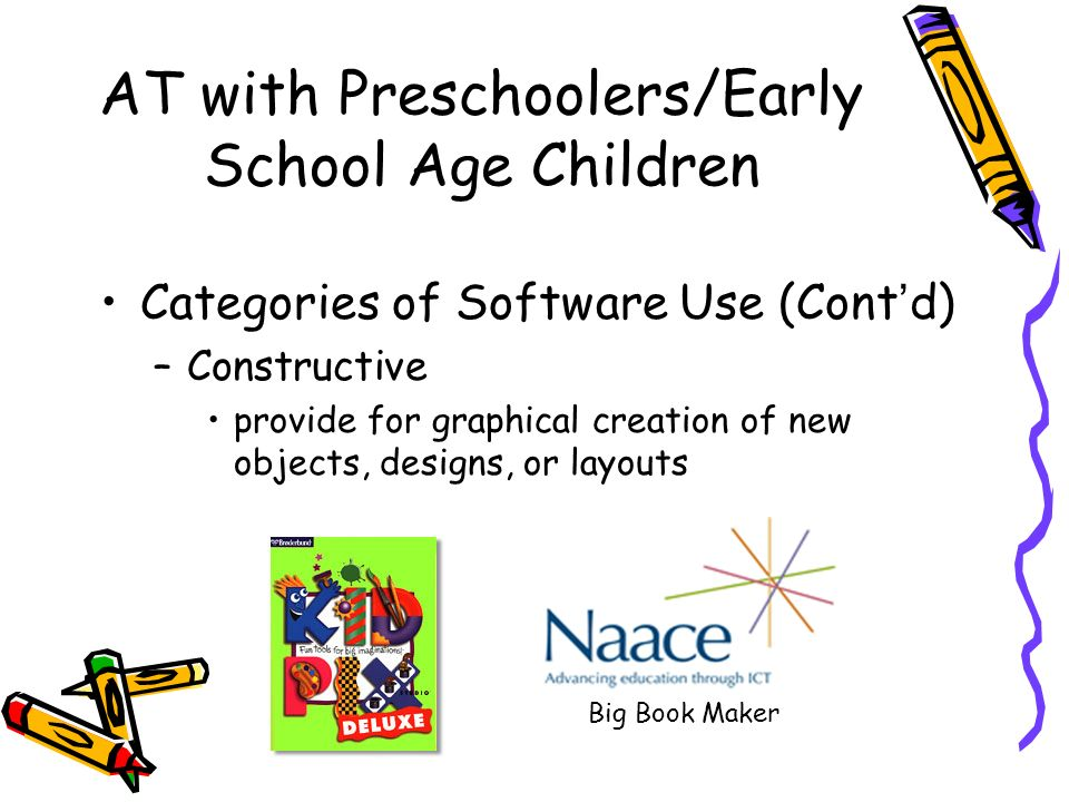 AT with Preschoolers/Early School Age Children Categories of Software Use (Contd) –Constructive provide for graphical creation of new objects, designs, or layouts Big Book Maker