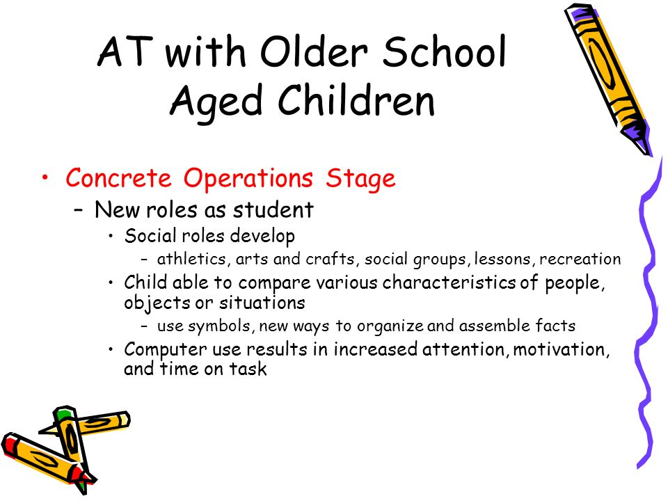 AT with Older School Aged Children Concrete Operations Stage –New roles as student Social roles develop –athletics, arts and crafts, social groups, lessons, recreation Child able to compare various characteristics of people, objects or situations –use symbols, new ways to organize and assemble facts Computer use results in increased attention, motivation, and time on task