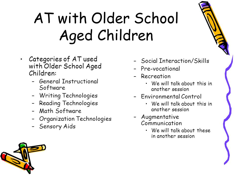 AT with Older School Aged Children Categories of AT used with Older School Aged Children: –General Instructional Software –Writing Technologies –Reading Technologies –Math Software –Organization Technologies –Sensory Aids –Social Interaction/Skills –Pre-vocational –Recreation We will talk about this in another session –Environmental Control We will talk about this in another session –Augmentative Communication We will talk about these in another session