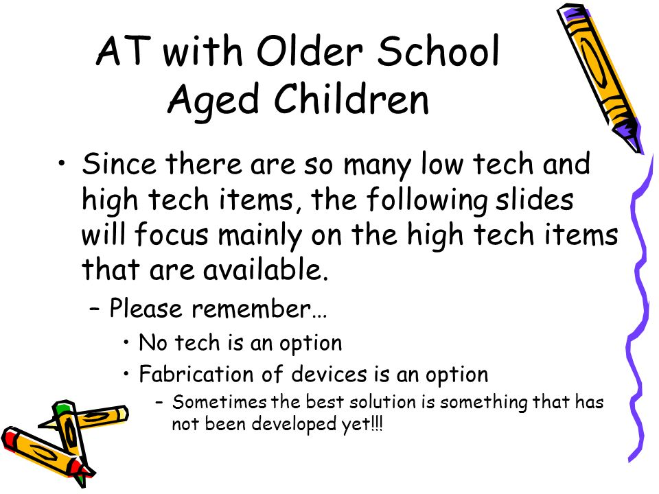 AT with Older School Aged Children Since there are so many low tech and high tech items, the following slides will focus mainly on the high tech items that are available.