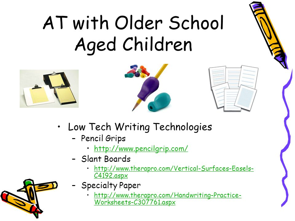 AT with Older School Aged Children Low Tech Writing Technologies –Pencil Grips   –Slant Boards   C4192.aspxhttp://  C4192.aspx –Specialty Paper   Worksheets-C aspxhttp://  Worksheets-C aspx