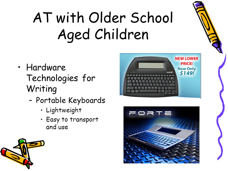 AT with Older School Aged Children Hardware Technologies for Writing –Portable Keyboards Lightweight Easy to transport and use