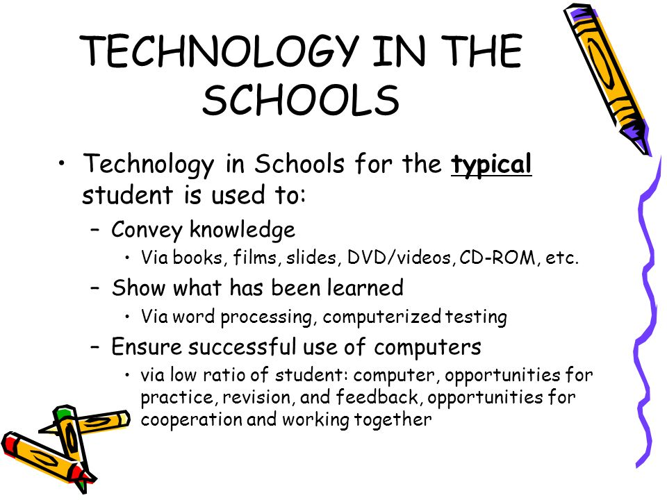 TECHNOLOGY IN THE SCHOOLS Technology in Schools for the typical student is used to: –Convey knowledge Via books, films, slides, DVD/videos, CD-ROM, etc.