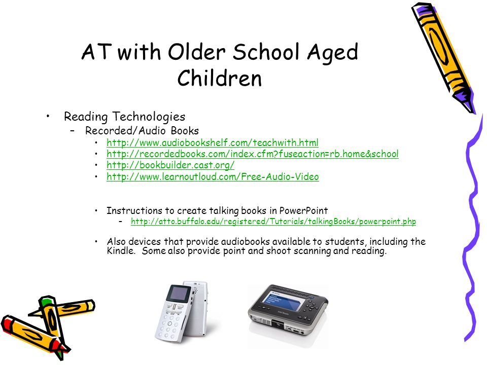 AT with Older School Aged Children Reading Technologies –Recorded/Audio Books     fuseaction=rb.home&school     Instructions to create talking books in PowerPoint –  Also devices that provide audiobooks available to students, including the Kindle.