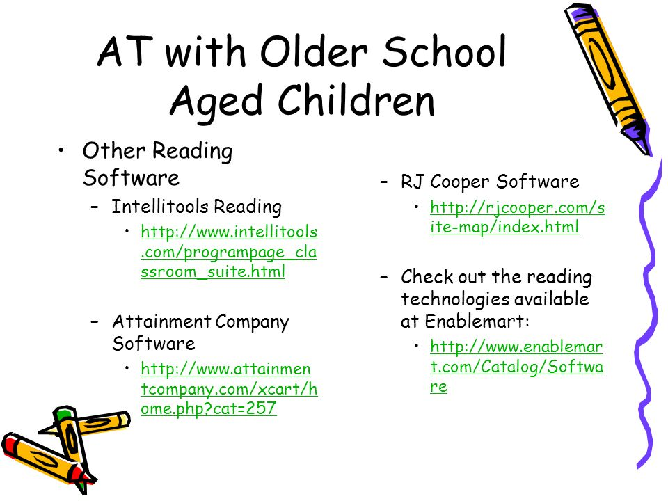 AT with Older School Aged Children Other Reading Software –Intellitools Reading   ssroom_suite.htmlhttp://  ssroom_suite.html –Attainment Company Software   tcompany.com/xcart/h ome.php cat=257http://  tcompany.com/xcart/h ome.php cat=257 –RJ Cooper Software   ite-map/index.htmlhttp://rjcooper.com/s ite-map/index.html –Check out the reading technologies available at Enablemart:   t.com/Catalog/Softwa rehttp://  t.com/Catalog/Softwa re