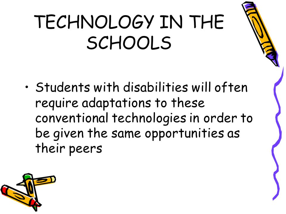 TECHNOLOGY IN THE SCHOOLS Students with disabilities will often require adaptations to these conventional technologies in order to be given the same opportunities as their peers