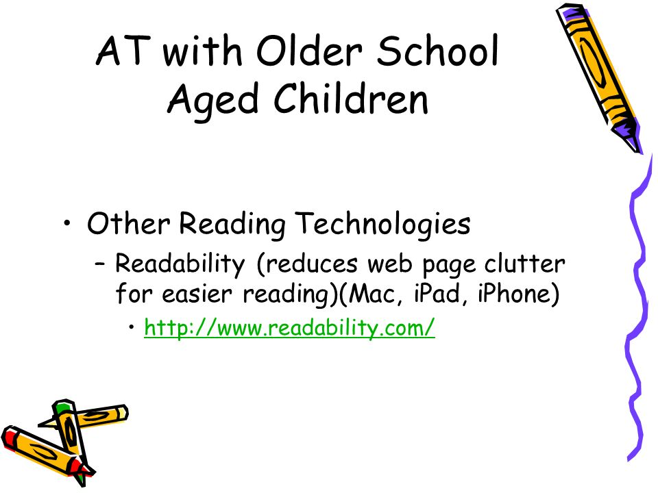 AT with Older School Aged Children Other Reading Technologies –Readability (reduces web page clutter for easier reading)(Mac, iPad, iPhone)