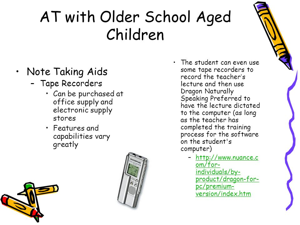AT with Older School Aged Children Note Taking Aids –Tape Recorders Can be purchased at office supply and electronic supply stores Features and capabilities vary greatly The student can even use some tape recorders to record the teachers lecture and then use Dragon Naturally Speaking Preferred to have the lecture dictated to the computer (as long as the teacher has completed the training process for the software on the student s computer) –  om/for- individuals/by- product/dragon-for- pc/premium- version/index.htmhttp://  om/for- individuals/by- product/dragon-for- pc/premium- version/index.htm