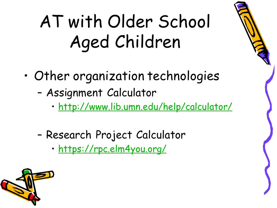AT with Older School Aged Children Other organization technologies –Assignment Calculator   –Research Project Calculator