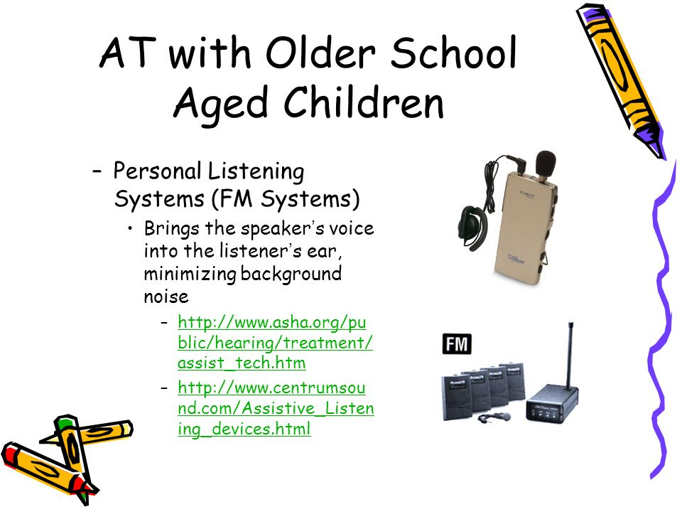 AT with Older School Aged Children –Personal Listening Systems (FM Systems) Brings the speakers voice into the listeners ear, minimizing background noise –  blic/hearing/treatment/ assist_tech.htmhttp://  blic/hearing/treatment/ assist_tech.htm –  nd.com/Assistive_Listen ing_devices.htmlhttp://  nd.com/Assistive_Listen ing_devices.html