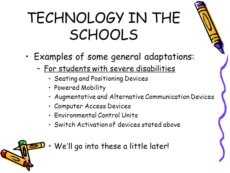 TECHNOLOGY IN THE SCHOOLS Examples of some general adaptations: –For students with severe disabilities Seating and Positioning Devices Powered Mobility Augmentative and Alternative Communication Devices Computer Access Devices Environmental Control Units Switch Activation of devices stated above Well go into these a little later!