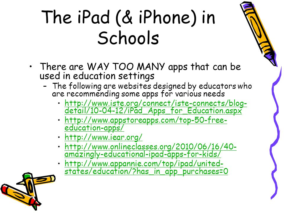 The iPad (& iPhone) in Schools There are WAY TOO MANY apps that can be used in education settings –The following are websites designed by educators who are recommending some apps for various needs   detail/ /iPad_Apps_for_Education.aspxhttp://  detail/ /iPad_Apps_for_Education.aspx   education-apps/  education-apps/     amazingly-educational-ipad-apps-for-kids/  amazingly-educational-ipad-apps-for-kids/   states/education/ has_in_app_purchases=0http://  states/education/ has_in_app_purchases=0
