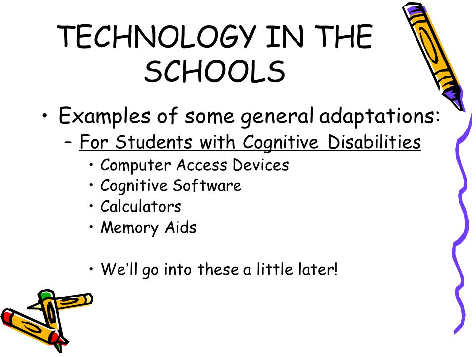 TECHNOLOGY IN THE SCHOOLS Examples of some general adaptations: –For Students with Cognitive Disabilities Computer Access Devices Cognitive Software Calculators Memory Aids Well go into these a little later!