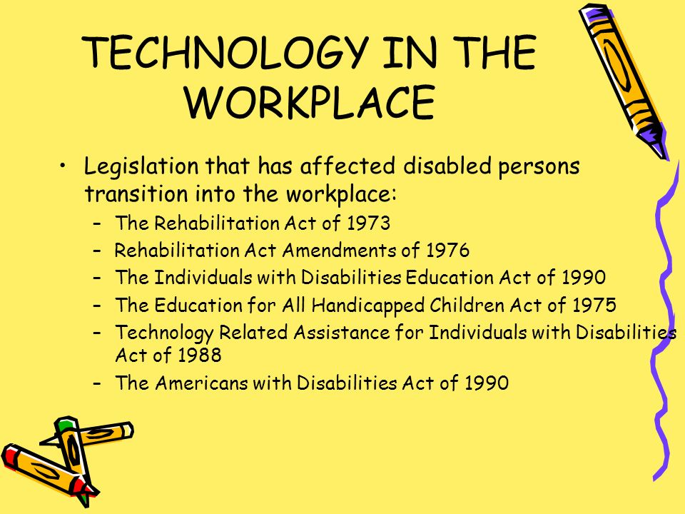 TECHNOLOGY IN THE WORKPLACE Legislation that has affected disabled persons transition into the workplace: –The Rehabilitation Act of 1973 –Rehabilitation Act Amendments of 1976 –The Individuals with Disabilities Education Act of 1990 –The Education for All Handicapped Children Act of 1975 –Technology Related Assistance for Individuals with Disabilities Act of 1988 –The Americans with Disabilities Act of 1990