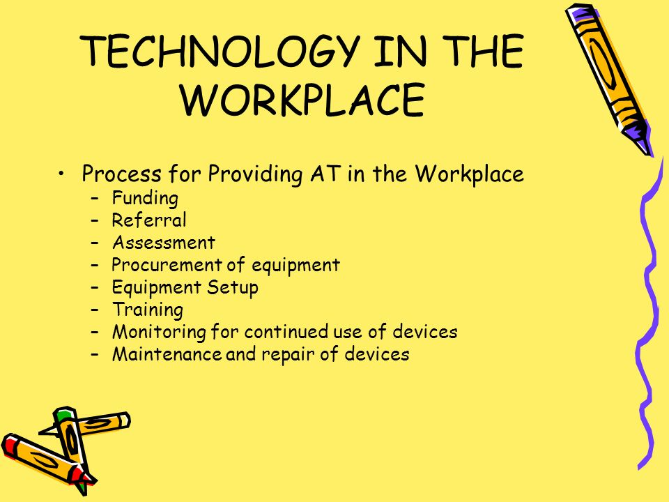TECHNOLOGY IN THE WORKPLACE Process for Providing AT in the Workplace –Funding –Referral –Assessment –Procurement of equipment –Equipment Setup –Training –Monitoring for continued use of devices –Maintenance and repair of devices