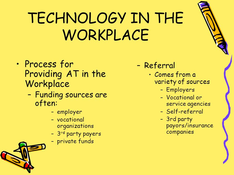 TECHNOLOGY IN THE WORKPLACE Process for Providing AT in the Workplace –Funding sources are often: –employer –vocational organizations –3 rd party payers –private funds –Referral Comes from a variety of sources –Employers –Vocational or service agencies –Self-referral –3rd party payors/insurance companies