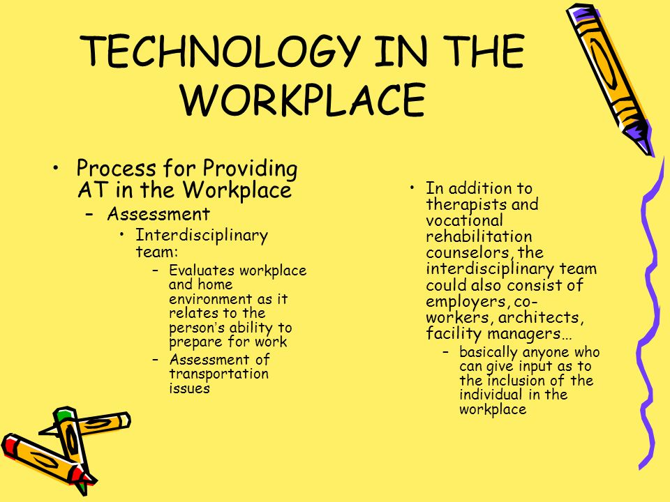 TECHNOLOGY IN THE WORKPLACE Process for Providing AT in the Workplace –Assessment Interdisciplinary team: –Evaluates workplace and home environment as it relates to the persons ability to prepare for work –Assessment of transportation issues In addition to therapists and vocational rehabilitation counselors, the interdisciplinary team could also consist of employers, co- workers, architects, facility managers… –basically anyone who can give input as to the inclusion of the individual in the workplace