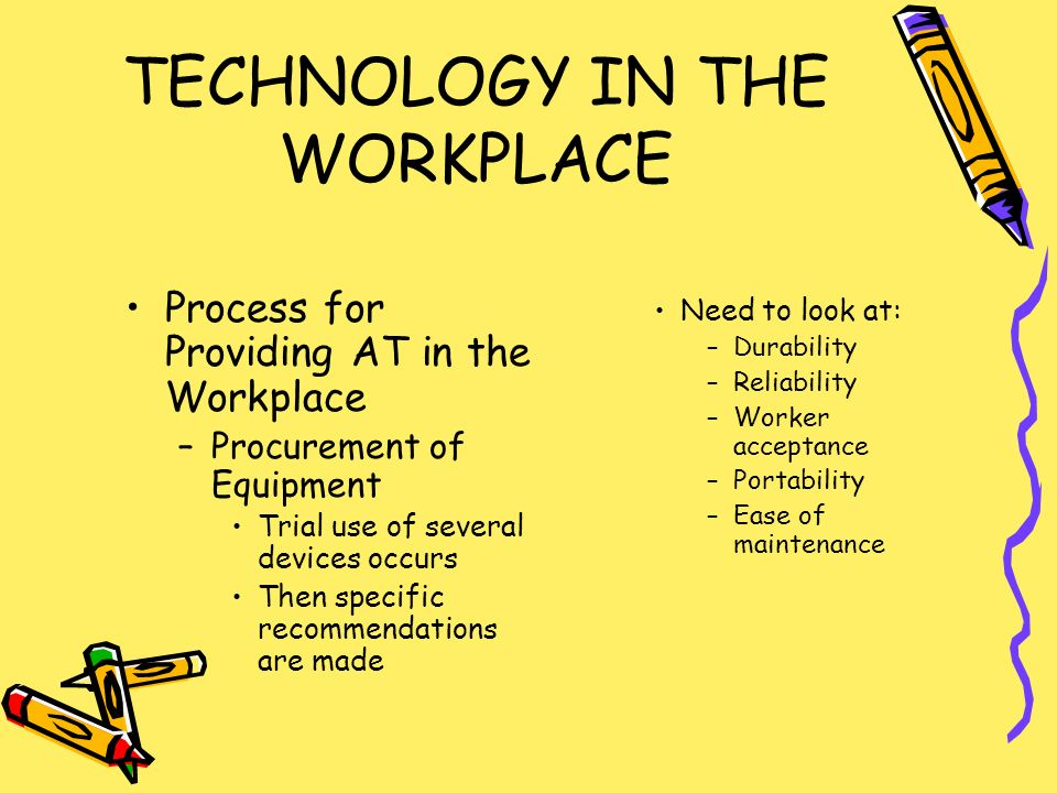 TECHNOLOGY IN THE WORKPLACE Process for Providing AT in the Workplace –Procurement of Equipment Trial use of several devices occurs Then specific recommendations are made Need to look at: –Durability –Reliability –Worker acceptance –Portability –Ease of maintenance