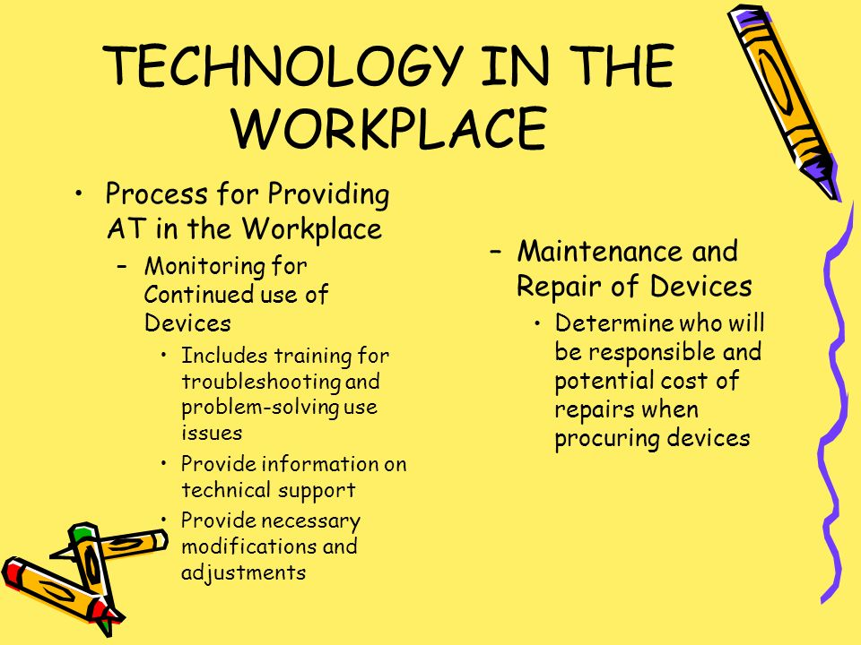 TECHNOLOGY IN THE WORKPLACE Process for Providing AT in the Workplace –Monitoring for Continued use of Devices Includes training for troubleshooting and problem-solving use issues Provide information on technical support Provide necessary modifications and adjustments –Maintenance and Repair of Devices Determine who will be responsible and potential cost of repairs when procuring devices