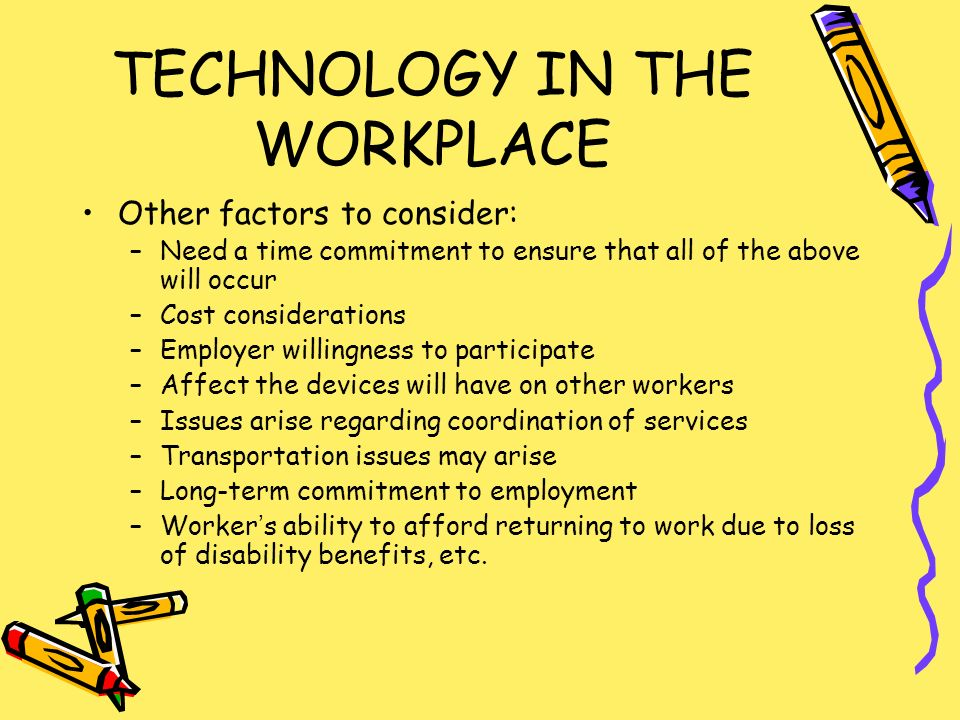TECHNOLOGY IN THE WORKPLACE Other factors to consider: –Need a time commitment to ensure that all of the above will occur –Cost considerations –Employer willingness to participate –Affect the devices will have on other workers –Issues arise regarding coordination of services –Transportation issues may arise –Long-term commitment to employment –Workers ability to afford returning to work due to loss of disability benefits, etc.