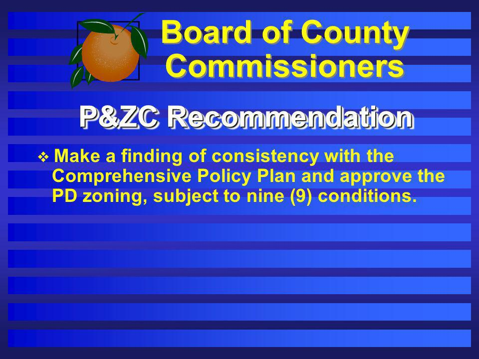 Board of County Commissioners P&ZC Recommendation Make a finding of consistency with the Comprehensive Policy Plan and approve the PD zoning, subject