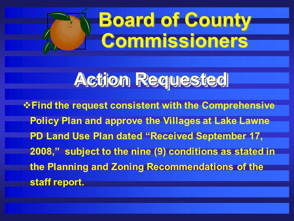 Board of County Commissioners Action Requested Find the request consistent with the Comprehensive Policy Plan and approve the Villages at Lake Lawne P