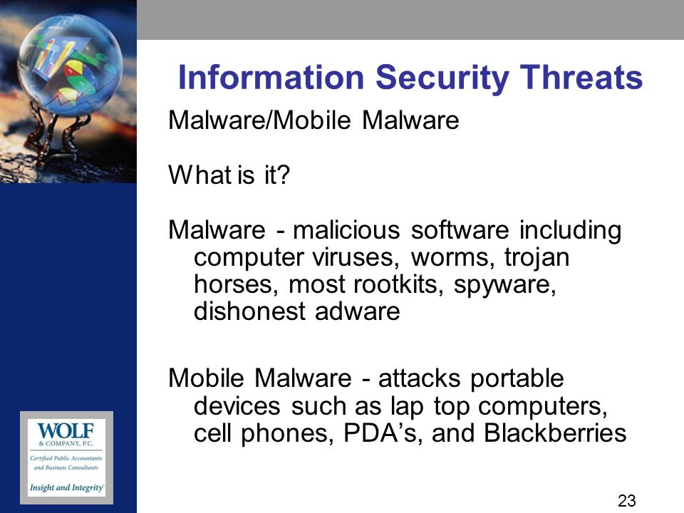 24 Information Security Threats Malware/Mobile Malware Threats –Theft of email and text messages –Theft of client and employee personal information –Attack on critical systems Preventive Controls –Encrypt portable devices –Install anti-virus software –Use WiFi and Bluetooth at home or at trusted locations –Do not save business data on your mobile –Communicate to employees the type of information to be accessed using these devices