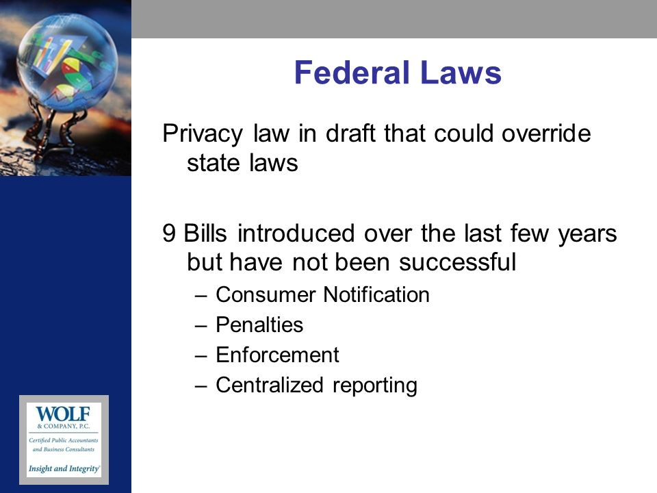 Federal Laws Privacy law in draft that could override state laws 9 Bills introduced over the last few years but have not been successful –Consumer Not