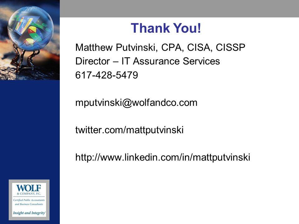 Matthew Putvinski, CPA, CISA, CISSP Director – IT Assurance Services 617-428-5479 mputvinski@wolfandco.com twitter.com/mattputvinski http://www.linkedin.com/in/mattputvinski Thank You!