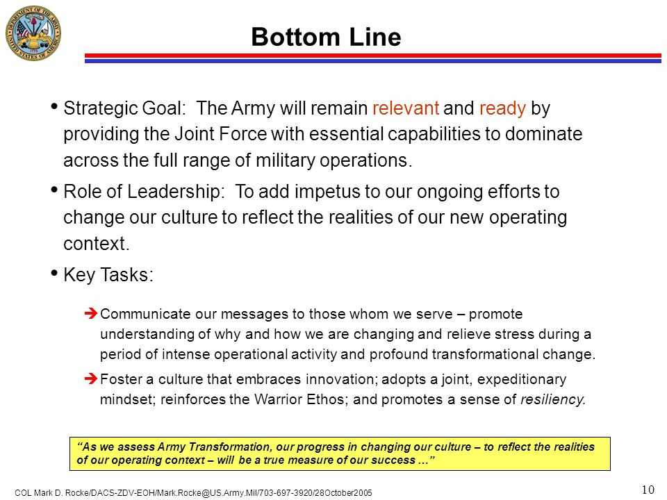 10 COL Mark D. Rocke/DACS-ZDV-EOH/Mark.Rocke@US.Army.Mil/703-697-3920/28October2005 Bottom Line Strategic Goal: The Army will remain relevant and read
