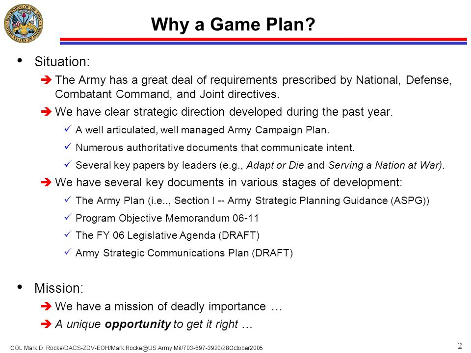 2 COL Mark D. Rocke/DACS-ZDV-EOH/Mark.Rocke@US.Army.Mil/703-697-3920/28October2005 Why a Game Plan? Situation: èThe Army has a great deal of requireme