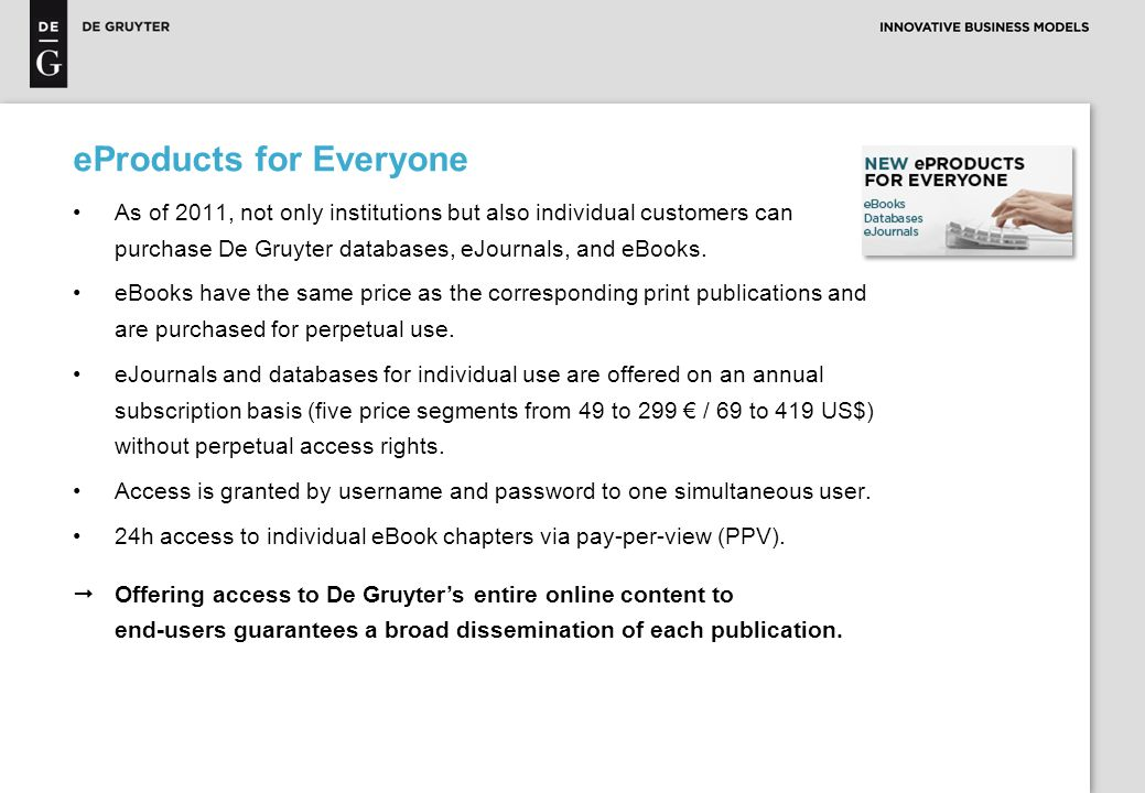 eProducts for Everyone As of 2011, not only institutions but also individual customers can purchase De Gruyter databases, eJournals, and eBooks.
