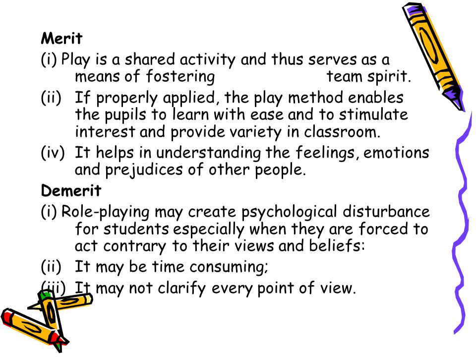 Merit (i) Play is a shared activity and thus serves as a means of fostering team spirit. (ii)If properly applied, the play method enables the pupils t